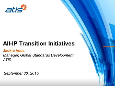 Jackie Voss Manager, Global Standards Development ATIS All-IP Transition Initiatives September 30, 2015.