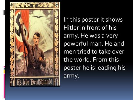 In this poster it shows Hitler in front of his army. He was a very powerful man. He and men tried to take over the world. From this poster he is leading.