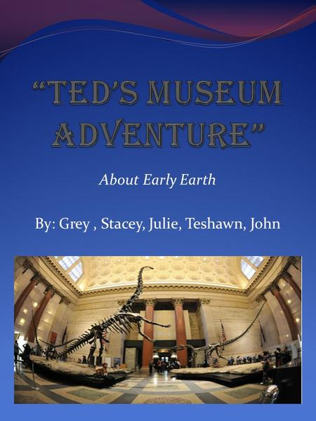 About Early Earth By: Grey, Stacey, Julie, Teshawn, John.