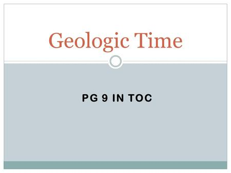PG 9 IN TOC Geologic Time. 1. Mold 2. Index fossil 3. Preserved remain/Original remain 4. Cast 5. Petrified fossil 6. Trace fossil 7. Carbonized fossil.