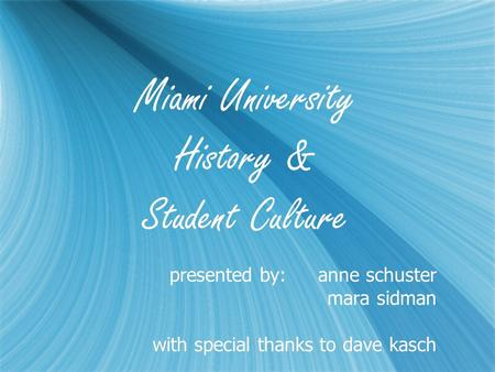 Miami University History & Student Culture presented by:anne schuster mara sidman with special thanks to dave kasch presented by:anne schuster mara sidman.