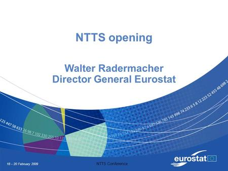 18 – 20 February 2009 NTTS Conference NTTS opening Walter Radermacher Director General Eurostat.