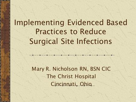 Implementing Evidenced Based Practices to Reduce Surgical Site Infections Mary R. Nicholson RN, BSN CIC The Christ Hospital Cincinnati, Ohio.