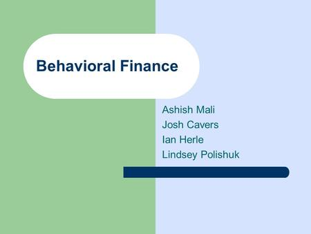 Behavioral Finance Ashish Mali Josh Cavers Ian Herle Lindsey Polishuk.