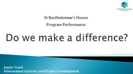 St Bartholomew's House Program Performance Jamie Trout Information Systems and Project Development.
