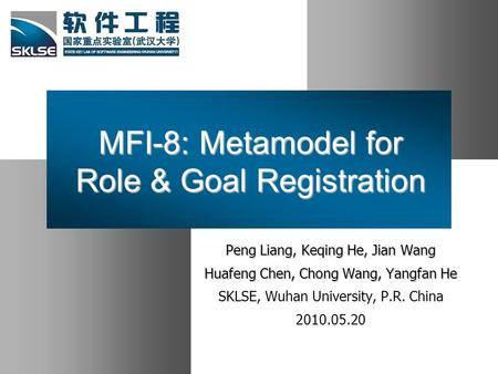 MFI-8: Metamodel for Role & Goal Registration Peng Liang, Keqing He, Jian Wang Huafeng Chen, Chong Wang, Yangfan He SKLSE, Wuhan University, P.R. China.