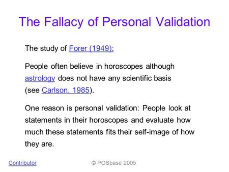 The Fallacy of Personal Validation © POSbase 2005 The study of Forer (1949):Forer (1949): People often believe in horoscopes although astrology does not.