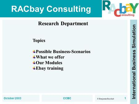 RACbay Consulting International Business Simulation © Benjamin Baschab October 2003CCBC1 Research Department Topics Possible Business-Scenarios What we.