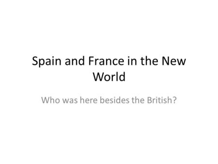 Spain and France in the New World Who was here besides the British?