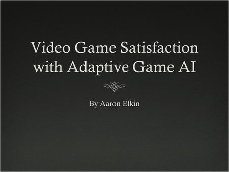Video Game Satisfaction with Adaptive Game AI By Aaron Elkin.