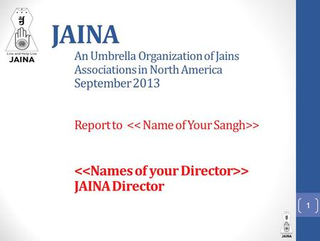 JAINA An Umbrella Organization of Jains Associations in North America September 2013 Report to > > JAINA Director 1.