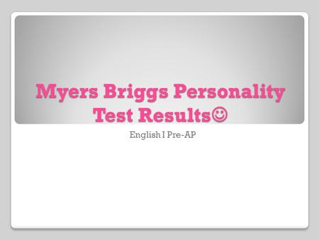 Myers Briggs Personality Test Results Myers Briggs Personality Test Results English I Pre-AP.
