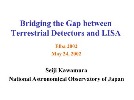 Bridging the Gap between Terrestrial Detectors and LISA Elba 2002 May 24, 2002 Seiji Kawamura National Astronomical Observatory of Japan.