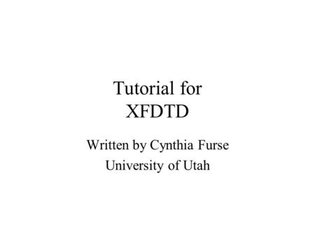 Tutorial for XFDTD Written by Cynthia Furse University of Utah.