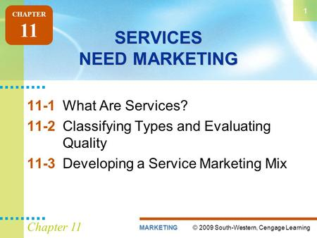 © 2009 South-Western, Cengage LearningMARKETING 1 Chapter 11 SERVICES NEED MARKETING 11-1What Are Services? 11-2Classifying Types and Evaluating Quality.