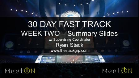30 DAY FAST TRACK WEEK TWO – Summary Slides w/ Supervising Coordinator Ryan Stack www.thestackgrp.com.