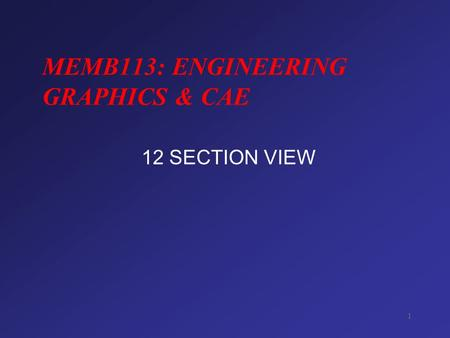 1 MEMB113: ENGINEERING GRAPHICS & CAE 12 SECTION VIEW.