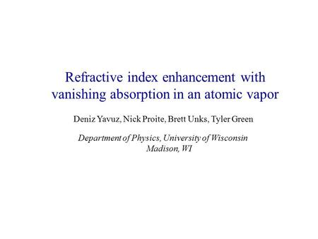 Refractive index enhancement with vanishing absorption in an atomic vapor Deniz Yavuz, Nick Proite, Brett Unks, Tyler Green Department of Physics, University.