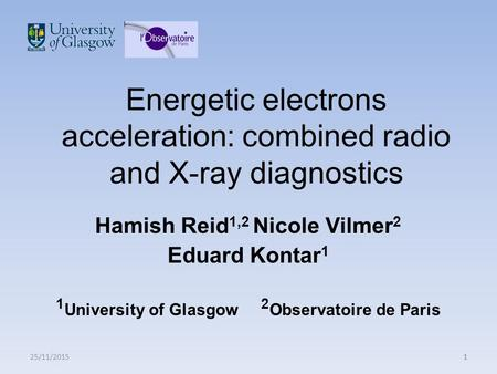 25/11/20151 Energetic electrons acceleration: combined radio and X-ray diagnostics Hamish Reid 1,2 Nicole Vilmer 2 Eduard Kontar 1 1 University of Glasgow.
