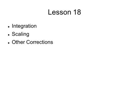 Lesson 18 Integration Scaling Other Corrections. An Overview Integration consists of changing the frame data into numbers—the intensity and the sigma.