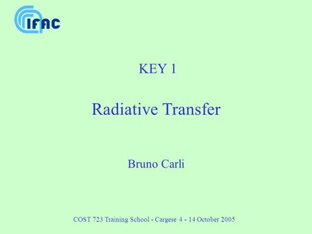 COST 723 Training School - Cargese 4 - 14 October 2005 KEY 1 Radiative Transfer Bruno Carli.