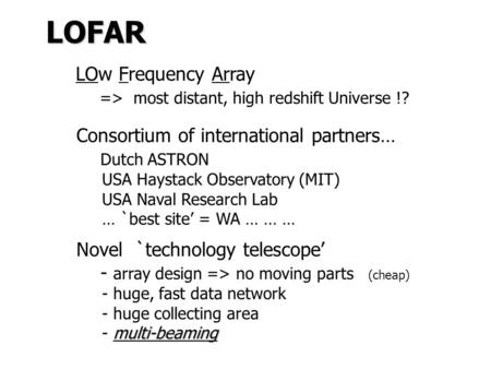 LOFAR LOw Frequency Array => most distant, high redshift Universe !? Consortium of international partners… Dutch ASTRON USA Haystack Observatory (MIT)