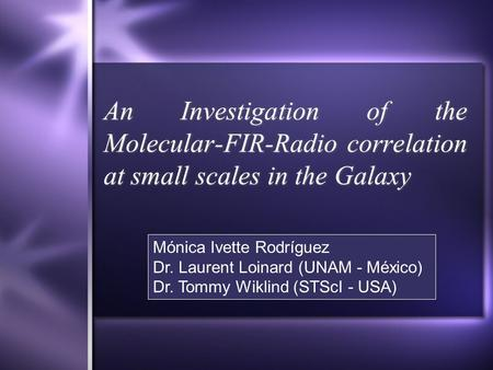 An Investigation of the Molecular-FIR-Radio correlation at small scales in the Galaxy Mónica Ivette Rodríguez Dr. Laurent Loinard (UNAM - México) Dr. Tommy.