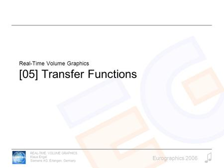 REAL-TIME VOLUME GRAPHICS Klaus Engel Siemens AG, Erlangen, Germany Eurographics 2006 Real-Time Volume Graphics [05] Transfer Functions.