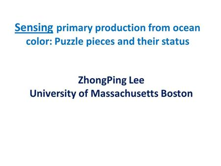 Sensing primary production from ocean color: Puzzle pieces and their status ZhongPing Lee University of Massachusetts Boston.