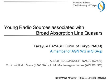 Young Radio Sources associated with Broad Absorption Line Quasars Takayuki HAYASHI (Univ. of Tokyo, NAOJ) A member of AGN WG in SKA-jp A. DOI (ISAS/JAXA),