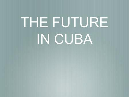 THE FUTURE IN CUBA. NEW POLICY DIRECTION IN CUBA By Peter DeSazo.
