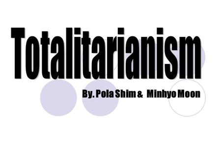 By. Pola Shim & Minhyo Moon. Totalitarianism A government that takes total, centralized state control over every aspect of public and private life Challenges.