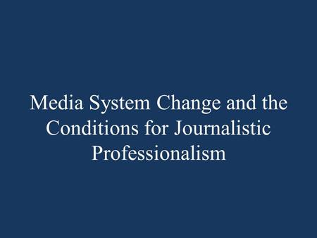 Media System Change and the Conditions for Journalistic Professionalism.
