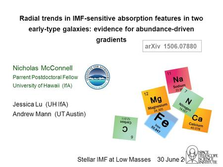 Jessica Lu (UH IfA) Andrew Mann (UT Austin) Radial trends in IMF-sensitive absorption features in two early-type galaxies: evidence for abundance-driven.