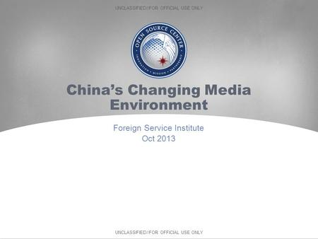 UNCLASSIFIED//FOR OFFICIAL USE ONLY China's Changing Media Environment Foreign Service Institute Oct 2013.