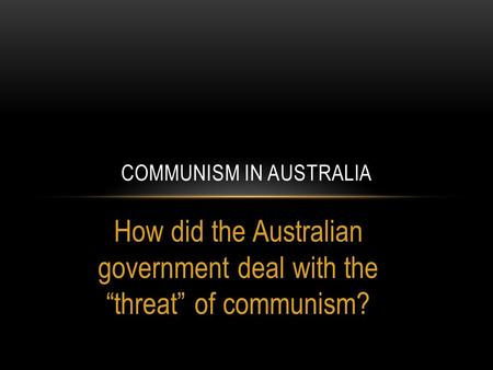 "How did the Australian government deal with the ""threat"" of communism? COMMUNISM IN AUSTRALIA."
