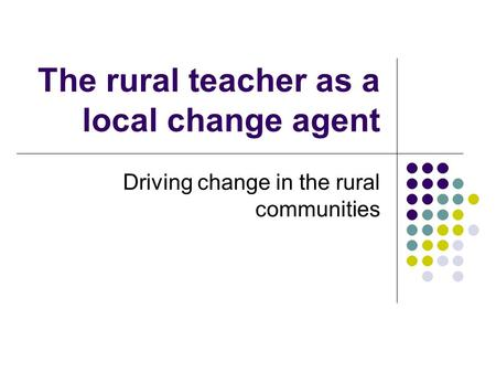 The rural teacher as a local change agent Driving change in the rural communities.