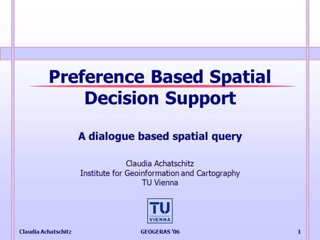 Claudia AchatschitzGEOGERAS '061 Preference Based Spatial Decision Support A dialogue based spatial query Claudia Achatschitz Institute for Geoinformation.