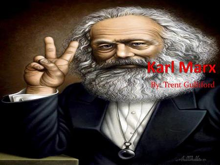 By: Trent Gulliford. Early Life Karl Marx was born on May 5, 1818 in Trier, Germany. Son of Heinrich and Henrietta Marx. His father was a successful lawyer.