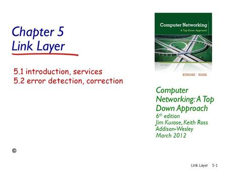 Chapter 5 Link Layer Computer Networking: A Top Down Approach 6 th edition Jim Kurose, Keith Ross Addison-Wesley March 2012 Link Layer5-1 5.1 introduction,