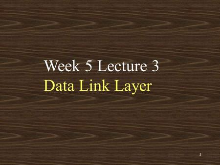 1 Week 5 Lecture 3 Data Link Layer. 2 Data Link Layer location application: supporting network applications –FTP, SMTP, STTP transport: host-host data.
