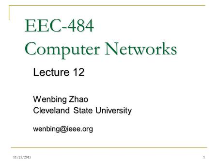 11/25/20151 EEC-484 Computer Networks Lecture 12 Wenbing Zhao Cleveland State University