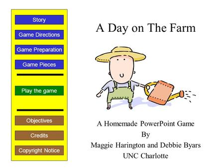 A Day on The Farm A Homemade PowerPoint Game By Maggie Harington and Debbie Byars UNC Charlotte Play the game Game Directions Story Credits Copyright.