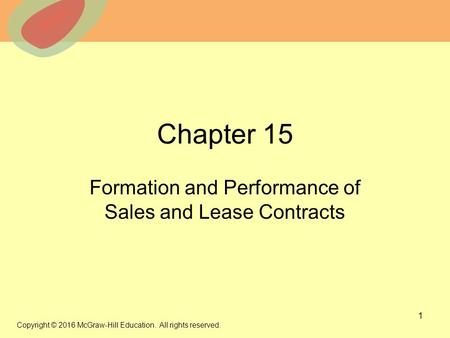 © 2013 The McGraw-Hill Companies, Inc. All rights reserved. Chapter 15 Formation and Performance of Sales and Lease Contracts 1 Copyright © 2016 McGraw-Hill.