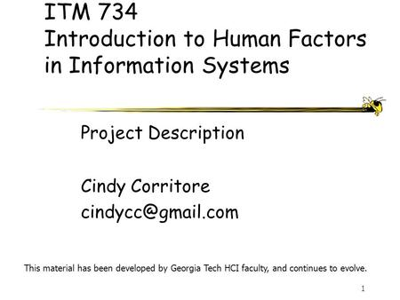 1 ITM 734 Introduction to Human Factors in Information Systems Cindy Corritore This material has been developed by Georgia Tech HCI faculty,