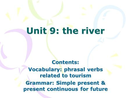 Unit 9: the river Contents: Vocabulary: phrasal verbs related to tourism Grammar: Simple present & present continuous for future.