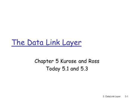 5: DataLink Layer5-1 The Data Link Layer Chapter 5 Kurose and Ross Today 5.1 and 5.3.