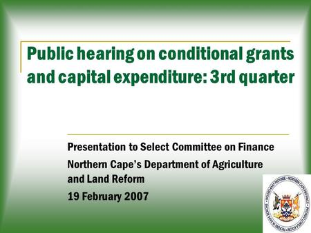 1 Public hearing on conditional grants and capital expenditure: 3rd quarter Presentation to Select Committee on Finance Northern Cape's Department of Agriculture.