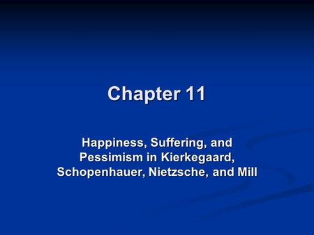 Chapter 11 Happiness, Suffering, and Pessimism in Kierkegaard, Schopenhauer, Nietzsche, and Mill.