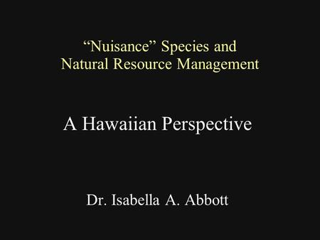 """Nuisance"" Species and Natural Resource Management A Hawaiian Perspective Dr. Isabella A. Abbott."